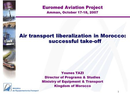 1 Euromed Aviation Project Amman, October 17-18, 2007 Air transport liberalization in Morocco: successful take-off Younes TAZI Director of Programs & Studies.