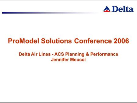 ProModel Solutions Conference 2006 Delta Air Lines - ACS Planning & Performance Jennifer Meucci.