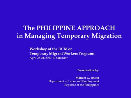 The PHILIPPINE APPROACH in Managing Temporary Migration Workshop of the RCM on Temporary Migrant Workers Programs April 23-24, 2009, El Salvador Presentation.