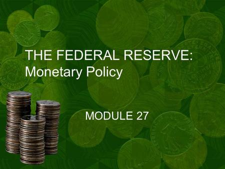 THE FEDERAL RESERVE: Monetary Policy MODULE 27. OBJECTIVES OF MONETARY POLICY A.The Fed's Board of Governors formulates policy, and the twelve Federal.