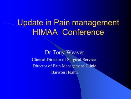 Update in Pain management HIMAA Conference Dr Tony Weaver Clinical Director of Surgical Services Director of Pain Management Clinic Barwon Health.
