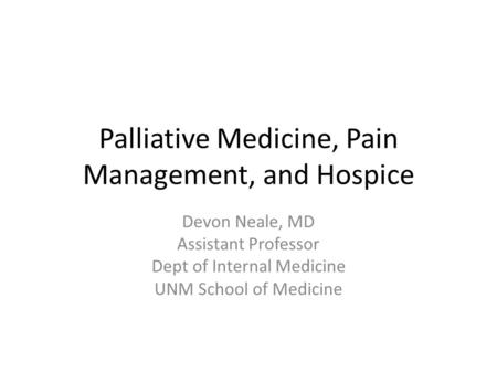 Palliative Medicine, Pain Management, and Hospice Devon Neale, MD Assistant Professor Dept of Internal Medicine UNM School of Medicine.