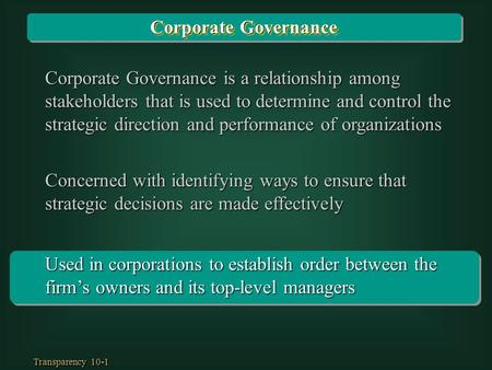 Transparency 10-1 Used in corporations to establish order between the firm's owners and its top-level managers Corporate Governance is a relationship among.