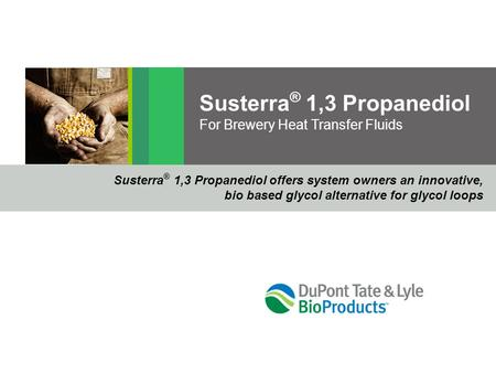 Susterra ® 1,3 Propanediol For Brewery Heat Transfer Fluids Susterra ® 1,3 Propanediol offers system owners an innovative, bio based glycol alternative.