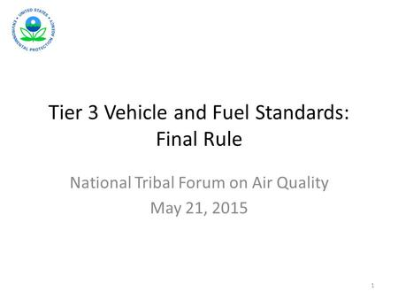 Tier 3 Vehicle and Fuel Standards: Final Rule National Tribal Forum on Air Quality May 21, 2015 1.