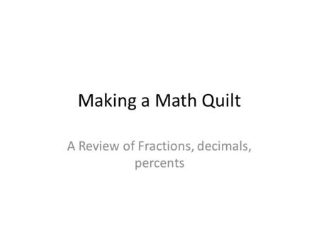 Making a Math Quilt A Review of Fractions, decimals, percents.
