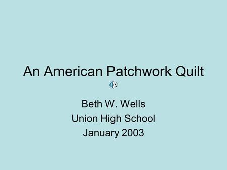An American Patchwork Quilt Beth W. Wells Union High School January 2003.