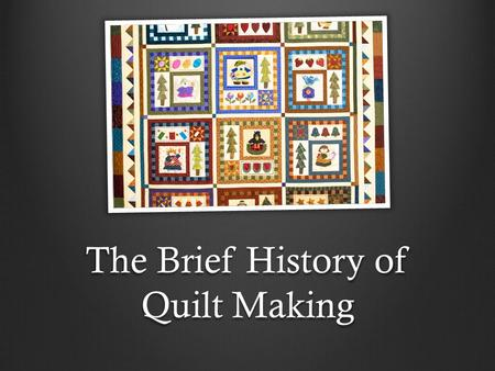 The Brief History of Quilt Making. From Asia to Europe Quilted fabric has been used from the beginning of time. Our ancestors discovered that the sewing.