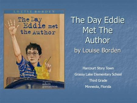 Harcourt Story Town Grassy Lake Elementary School Third Grade Minneola, Florida The Day Eddie Met The Author by Louise Borden.