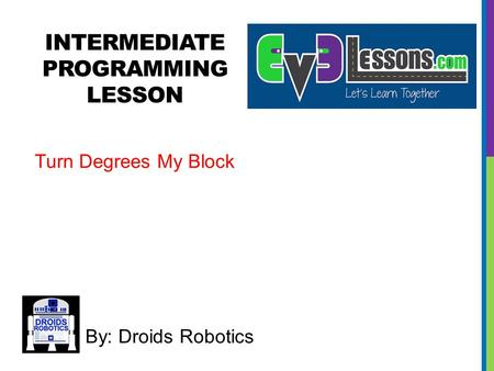 INTERMEDIATE PROGRAMMING LESSON By: Droids Robotics Turn Degrees My Block.