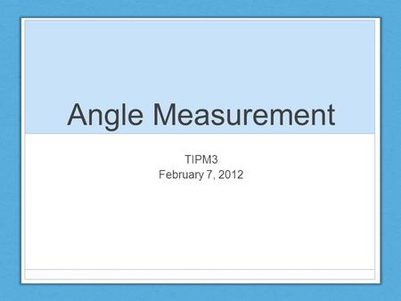 Angle Measurement TIPM3 February 7, 2012. Measurement Experiences Children's measurement experiences should include the comparison of objects based on.