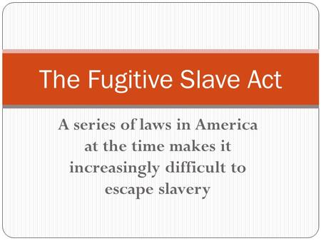 A series of laws in America at the time makes it increasingly difficult to escape slavery The Fugitive Slave Act.