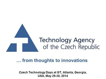 … from thoughts to innovations Czech Technology Days at GT, Atlanta, Georgia, USA, May 29-30, 2014.