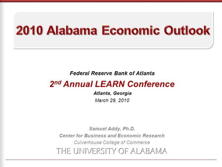 Federal Reserve Bank of Atlanta 2 nd Annual LEARN Conference Atlanta, Georgia March 29, 2010 Samuel Addy, Ph.D. Center for Business and Economic Research.