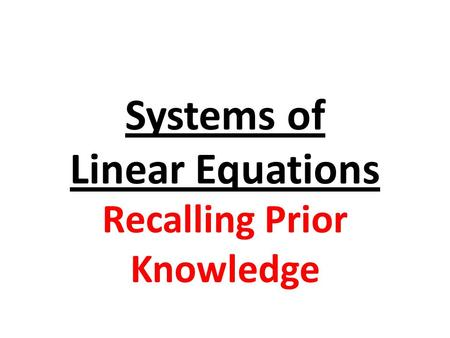Systems of Linear Equations Recalling Prior Knowledge.