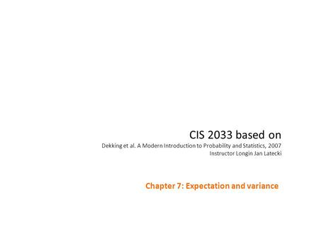 CIS 2033 based on Dekking et al. A Modern Introduction to Probability and Statistics, 2007 Instructor Longin Jan Latecki Chapter 7: Expectation and variance.