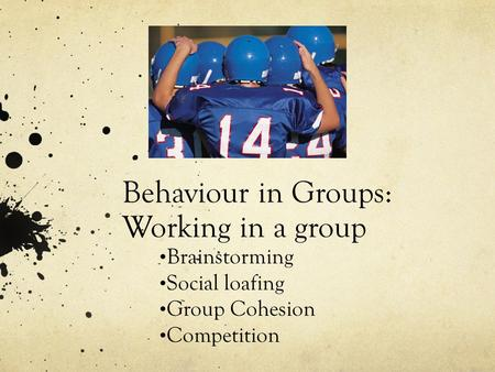 Behaviour in Groups: Working in a group Brainstorming Social loafing Group Cohesion Competition.