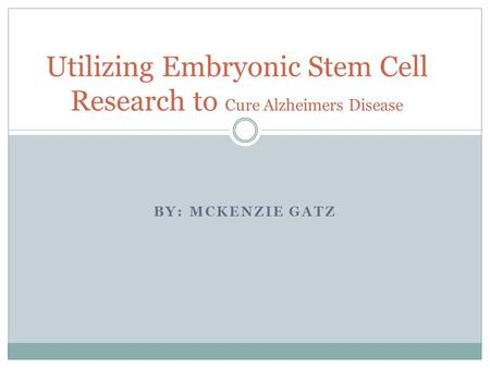BY: MCKENZIE GATZ Utilizing Embryonic Stem Cell Research to Cure Alzheimers Disease.