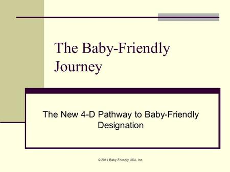 © 2011 Baby-Friendly USA, Inc. The Baby-Friendly Journey The New 4-D Pathway to Baby-Friendly Designation.