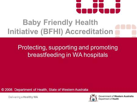 Baby Friendly Health Initiative (BFHI) Accreditation Protecting, supporting and promoting breastfeeding in WA hospitals Delivering a Healthy WA © 2008.