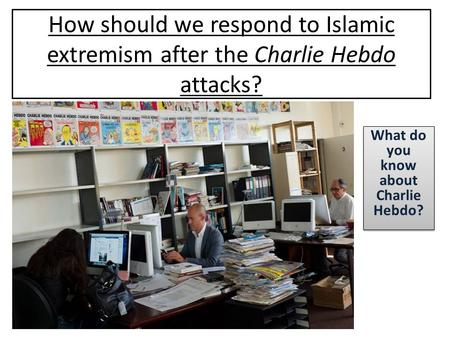 How should we respond to Islamic extremism after the Charlie Hebdo attacks? What do you know about Charlie Hebdo?