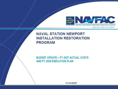 NAVFAC MID-ATLANTIC 11/14/2007 NAVAL STATION NEWPORT INSTALLATION RESTORATION PROGRAM BUDGET UPDATE – FY 2007 ACTUAL COSTS AND FY 2008 EXECUTION PLAN.