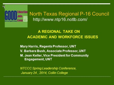 North Texas Regional P-16 Council   A REGIONAL TAKE ON ACADEMIC AND WORKFORCE ISSUES Mary Harris, Regents Professor, UNT V.