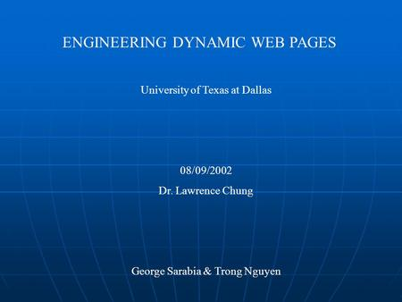 ENGINEERING DYNAMIC WEB PAGES University of Texas at Dallas 08/09/2002 Dr. Lawrence Chung George Sarabia & Trong Nguyen.