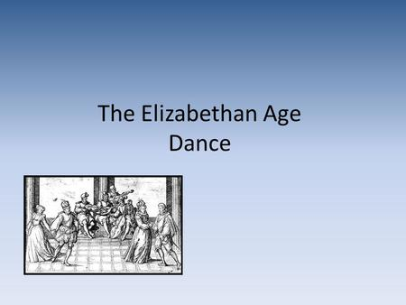 "The Elizabethan Age Dance.  Dancing was an extremely popular past time during this time and was considered ""a wholesome recreation of the mind and also."