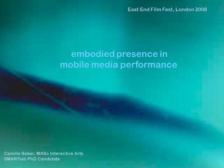 Camille Baker, MASc Interactive Arts SMARTlab PhD Candidate East End Film Fest, London 2008 embodied presence in mobile media performance.