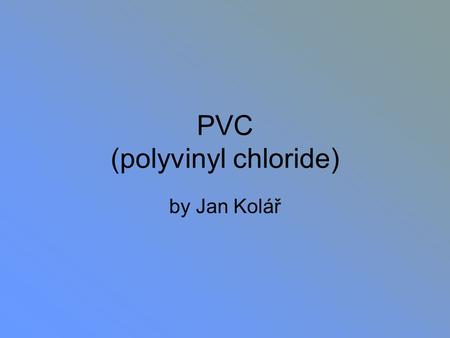 PVC (polyvinyl chloride) by Jan Kolář. PVC is… Made from salt (57 per cent) and oil/gas (43 per cent). Was first produced commercially in the late 1920s.