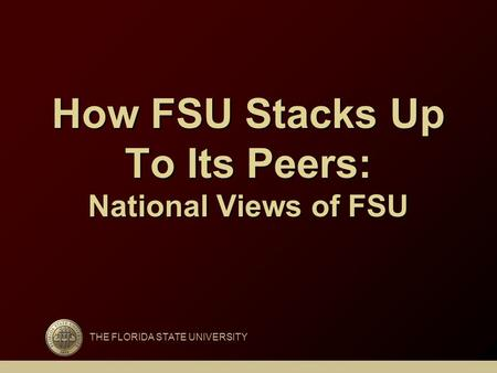How FSU Stacks Up To Its Peers: National Views of FSU THE FLORIDA STATE UNIVERSITY.