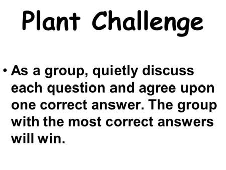 Plant Challenge As a group, quietly discuss each question and agree upon one correct answer. The group with the most correct answers will win.
