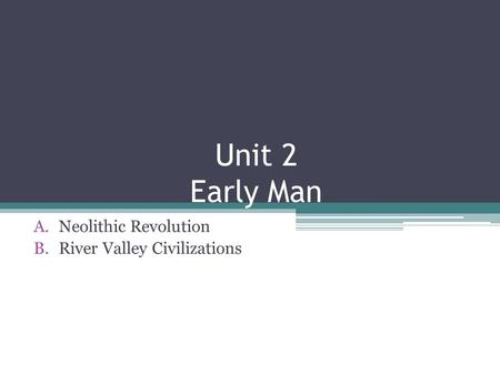 Unit 2 Early Man A.Neolithic Revolution B.River Valley Civilizations.