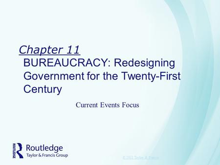 Chapter 11 BUREAUCRACY: Redesigning Government for the Twenty-First Century © 2011 Taylor & Francis Current Events Focus.
