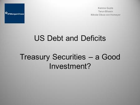 US Debt and Deficits Treasury Securities – a Good Investment? Kamna Gupta Tarun Bhasin Nikolai Dëus-von Homeyer.