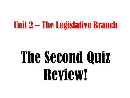 Unit 2 – The Legislative Branch The Second Quiz Review!