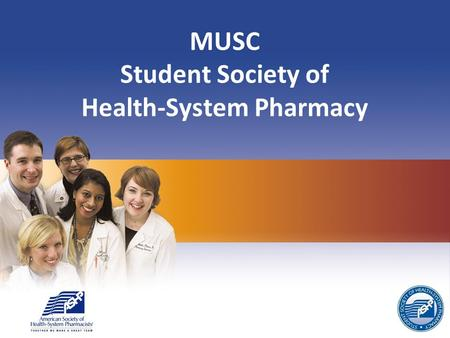 MUSC Student Society of Health-System Pharmacy. SSHP Officers Advisor: Dr. Chessman President: Carrie Alderman Vice President: Joe Gandy Secretary: Marley.