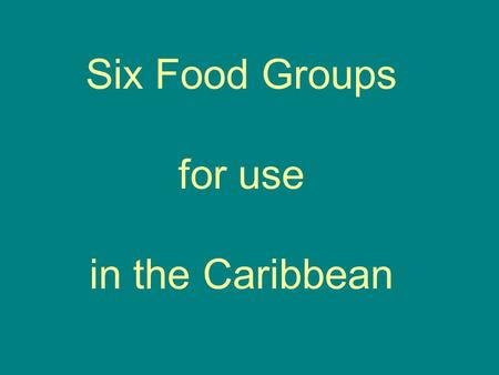 Six Food Groups for use in the Caribbean. Cereals: Bread (from whole grain or enriched flour), wheat flour, corn (maize), corn­meal, dried cereals, macaroni,