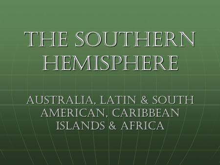 The Southern Hemisphere Australia, Latin & South American, Caribbean Islands & Africa.