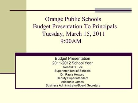 Orange Public Schools Budget Presentation To Principals Tuesday, March 15, 2011 9:00AM Budget Presentation 2011-2012 School Year Ronald C. Lee Superintendent.