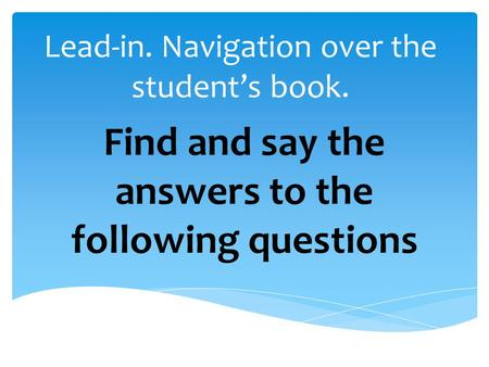 Lead-in. Navigation over the student's book. Find and say the answers to the following questions.