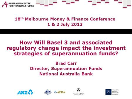How Will Basel 3 and associated regulatory change impact the investment strategies of superannuation funds? Brad Carr Director, Superannuation Funds National.