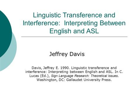 Linguistic Transference and Interference: Interpreting Between English and ASL Jeffrey Davis Davis, Jeffrey E. 1990. Linguistic transference and interference:
