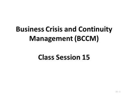 Business Crisis and Continuity Management (BCCM) Class Session 15 15 - 1.