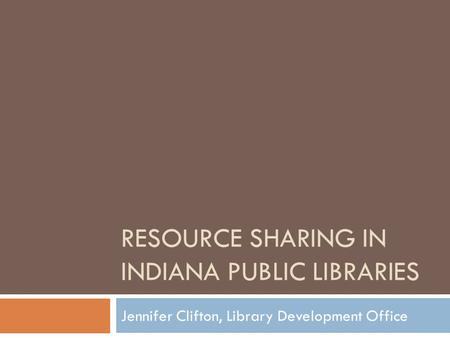 RESOURCE SHARING IN INDIANA PUBLIC LIBRARIES Jennifer Clifton, Library Development Office.