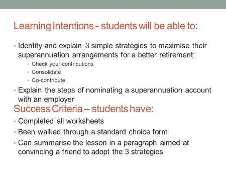 Learning Intentions - students will be able to: Identify and explain 3 simple strategies to maximise their superannuation arrangements for a better retirement: