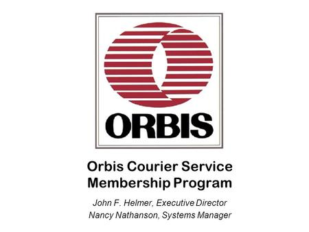 Orbis Courier Service Membership Program John F. Helmer, Executive Director Nancy Nathanson, Systems Manager.