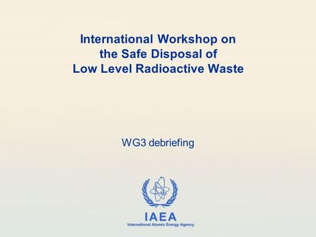IAEA International Atomic Energy Agency International Workshop on the Safe Disposal of Low Level Radioactive Waste WG3 debriefing.