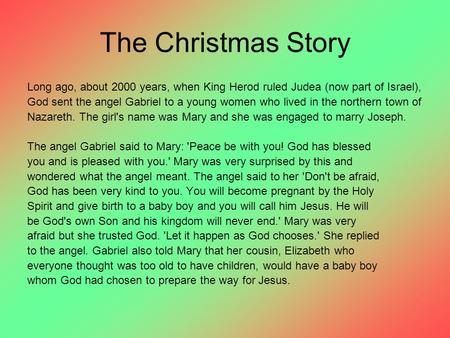 The Christmas Story Long ago, about 2000 years, when King Herod ruled Judea (now part of Israel), God sent the angel Gabriel to a young women who lived.